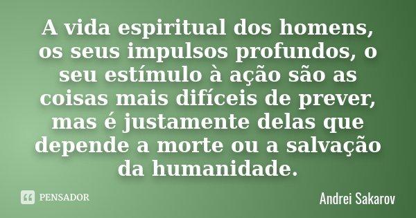 A vida espiritual dos homens, os seus impulsos profundos, o seu estímulo à ação são as coisas mais difíceis de prever, mas é justamente delas que depende a mort... Frase de Andrei Sakarov.