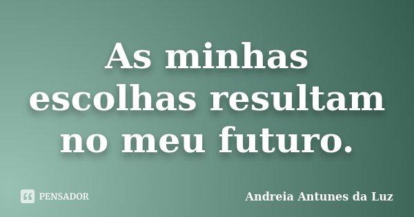 As minhas escolhas resultam no meu futuro.... Frase de Andréia Antunes da Luz.