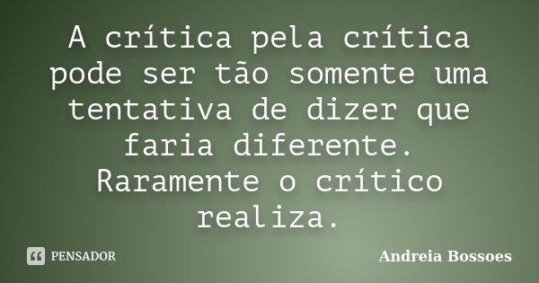 A crítica pela crítica pode ser tão somente uma tentativa de dizer que faria diferente. Raramente o crítico realiza.... Frase de Andreia Bossoes.