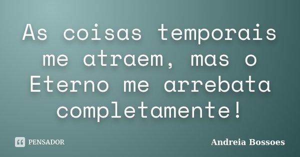 As coisas temporais me atraem, mas o Eterno me arrebata completamente!... Frase de Andreia Bossoes.