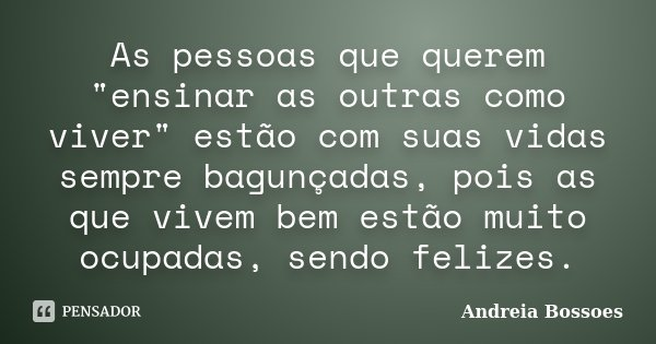 """As pessoas que querem """"ensinar as outras como viver"""" estão com suas vidas sempre bagunçadas, pois as que vivem bem estão muito ocupadas, sendo felizes... Frase de Andreia Bossoes."""