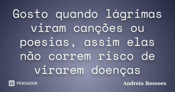 Gosto quando lágrimas viram canções ou poesias, assim elas não correm risco de virarem doenças... Frase de Andreia Bossoes.