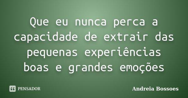 Que eu nunca perca a capacidade de extrair das pequenas experiências boas e grandes emoções... Frase de Andreia Bossoes.