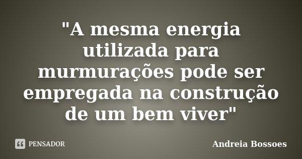 """""""A mesma energia utilizada para murmurações pode ser empregada na construção de um bem viver""""... Frase de Andreia Bossoes."""