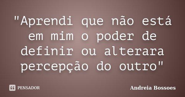 """""""Aprendi que não está em mim o poder de definir ou alterara percepção do outro""""... Frase de Andreia Bossoes."""
