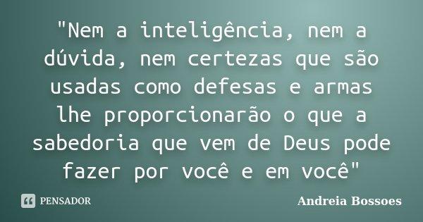 """""""Nem a inteligência, nem a dúvida, nem certezas que são usadas como defesas e armas lhe proporcionarão o que a sabedoria que vem de Deus pode fazer por voc... Frase de Andreia Bossoes."""