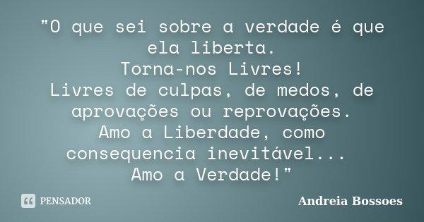 """""""O que sei sobre a verdade é que ela liberta. Torna-nos Livres! Livres de culpas, de medos, de aprovações ou reprovações. Amo a Liberdade, como consequenci... Frase de Andreia Bossoes."""