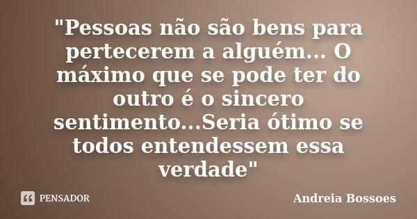 """""""Pessoas não são bens para pertecerem a alguém... O máximo que se pode ter do outro é o sincero sentimento...Seria ótimo se todos entendessem essa verdade&... Frase de Andreia Bossoes."""