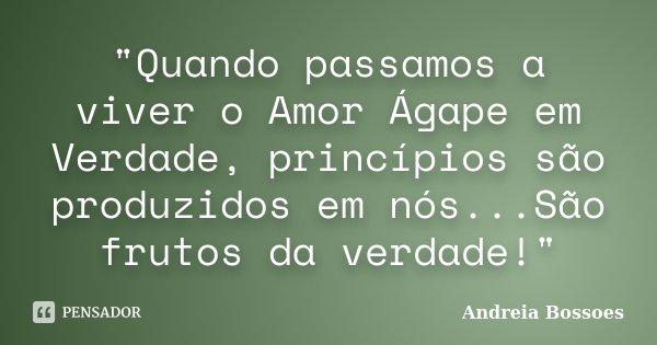 """""""Quando passamos a viver o Amor Ágape em Verdade, princípios são produzidos em nós...São frutos da verdade!""""... Frase de Andreia Bossoes."""
