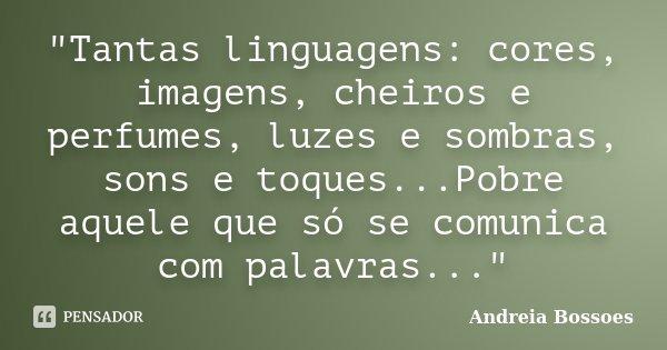"""""""Tantas linguagens: cores, imagens, cheiros e perfumes, luzes e sombras, sons e toques...Pobre aquele que só se comunica com palavras...""""... Frase de Andreia Bossoes."""