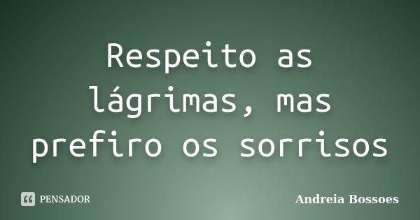 Respeito as lágrimas, mas prefiro os sorrisos... Frase de Andreia Bossoes.