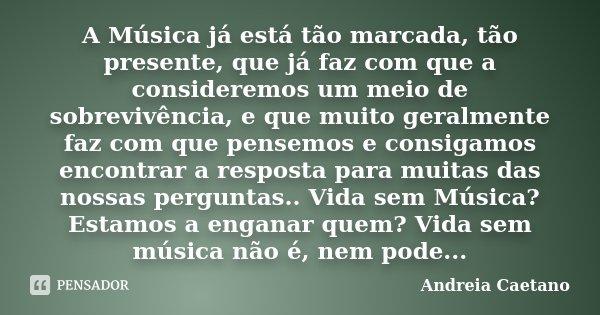 A Música já está tão marcada, tão presente, que já faz com que a consideremos um meio de sobrevivência, e que muito geralmente faz com que pensemos e consigamos... Frase de Andreia Caetano.