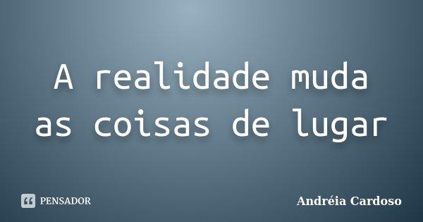 A realidade muda as coisas de lugar... Frase de Andréia Cardoso.