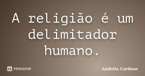 A religião é um delimitador humano.... Frase de Andreia Cardoso.