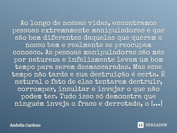 Ao longo de nossas vidas, encontramos pessoas extremamente manipuladoras e que são bem diferentes daquelas que querem o nosso bem e realmente se preocupam conos... Frase de Andréia Cardoso.