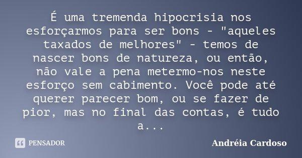"""É uma tremenda hipocrisia nos esforçarmos para ser bons - """"aqueles taxados de melhores"""" - temos de nascer bons de natureza, ou então, não vale a pena ... Frase de Andréia Cardoso."""