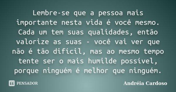 Lembre-se que a pessoa mais importante nesta vida é você mesmo. Cada um tem suas qualidades, então valorize as suas - você vai ver que não é tão difícil, mas ao... Frase de Andréia Cardoso.