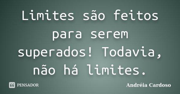 Limites são feitos para serem superados! Todavia, não há limites.... Frase de Andréia Cardoso.