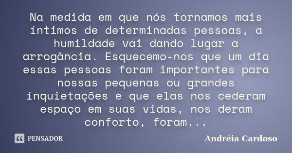 Na medida em que nós tornamos mais íntimos de determinadas pessoas, a humildade vai dando lugar a arrogância. Esquecemo-nos que um dia essas pessoas foram impor... Frase de Andréia Cardoso.