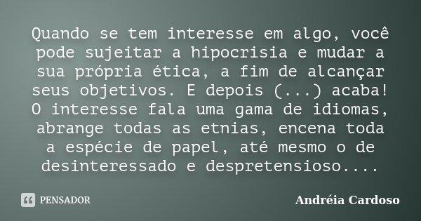 Quando se tem interesse em algo, você pode sujeitar a hipocrisia e mudar a sua própria ética, a fim de alcançar seus objetivos. E depois (...) acaba! O interess... Frase de Andréia Cardoso.