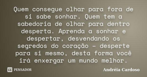 Quem consegue olhar para fora de si sabe sonhar. Quem tem a sabedoria de olhar para dentro desperta. Aprenda a sonhar e despertar, desvendando os segredos do co... Frase de Andréia Cardoso.