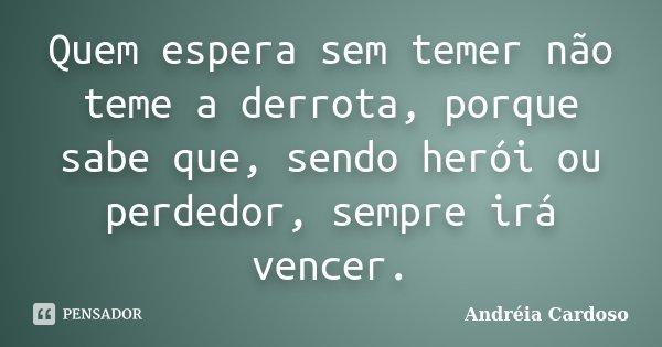 Quem espera sem temer não teme a derrota, porque sabe que, sendo herói ou perdedor, sempre irá vencer.... Frase de Andréia Cardoso.