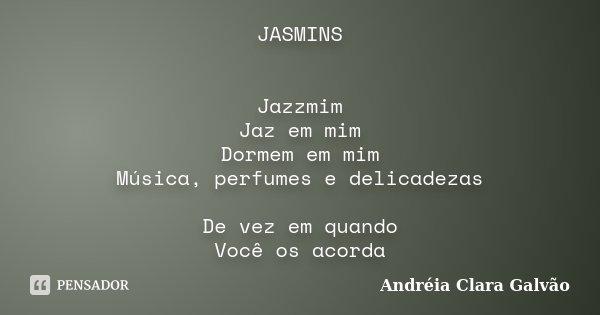 JASMINS Jazzmim Jaz em mim Dormem em mim Música, perfumes e delicadezas De vez em quando Você os acorda... Frase de Andreia Clara Galvão.