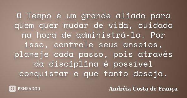 O Tempo é um grande aliado para quem quer mudar de vida, cuidado na hora de administrá-lo. Por isso, controle seus anseios, planeje cada passo, pois através da ... Frase de Andréia Costa de França.