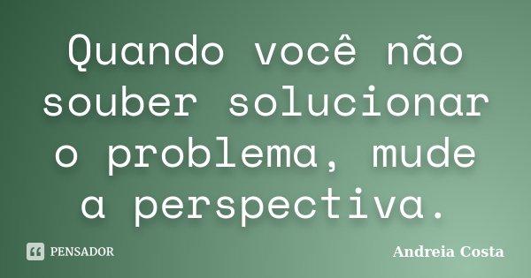 Quando você não souber solucionar o problema, mude a perspectiva.... Frase de Andreia Costa.