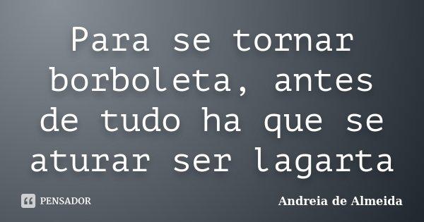 Para se tornar borboleta, antes de tudo ha que se aturar ser lagarta... Frase de Andreia de Almeida.