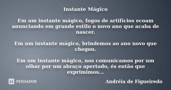 Instante Mágico Em um instante mágico, fogos de artifícios ecoam anunciando em grande estilo o novo ano que acaba de nascer. Em um instante mágico, brindemos ao... Frase de Andréia de Figueiredo.