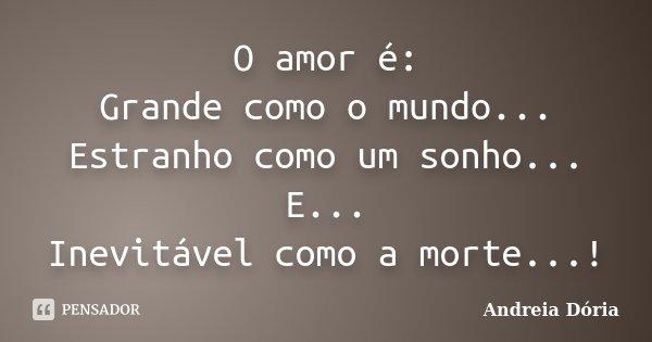 O amor é: Grande como o mundo... Estranho como um sonho... E... Inevitável como a morte...!... Frase de Andreia Dória.