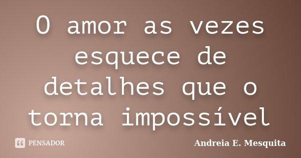 O amor as vezes esquece de detalhes que o torna impossível... Frase de Andreia E. Mesquita.