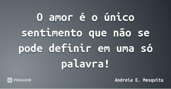 O amor é o único sentimento que não se pode definir em uma só palavra!... Frase de Andreia E. Mesquita.