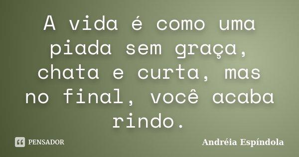A vida é como uma piada sem graça, chata e curta, mas no final, você acaba rindo.... Frase de Andréia Espíndola.