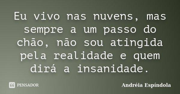 Eu vivo nas nuvens, mas sempre a um passo do chão, não sou atingida pela realidade e quem dirá a insanidade.... Frase de Andréia Espíndola.
