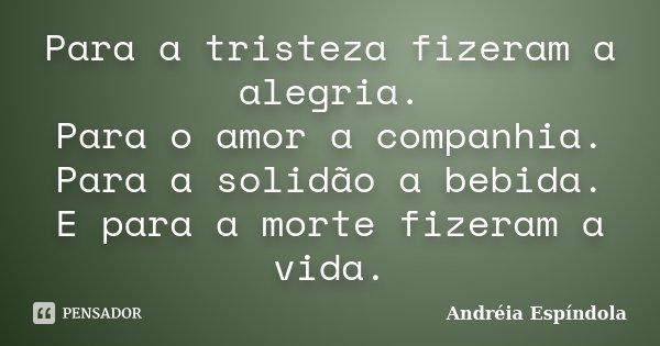 Para a tristeza fizeram a alegria. Para o amor a companhia. Para a solidão a bebida. E para a morte fizeram a vida.... Frase de Andréia Espíndola.