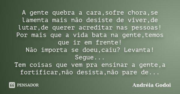 A gente quebra a cara,sofre chora,se lamenta mais não desiste de viver,de lutar,de querer acreditar nas pessoas! Por mais que a vida bata na gente,temos que ir ... Frase de Andreia Godoi.