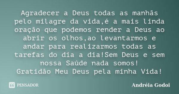 Agradecer a Deus todas as manhãs pelo milagre da vida,é a mais linda oração que podemos render a Deus ao abrir os olhos,ao levantarmos e andar para realizarmos ... Frase de Andreia Godoi.