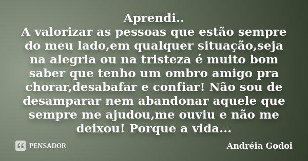 Aprendi A Valorizar As Pessoas Que Andréia Godoi