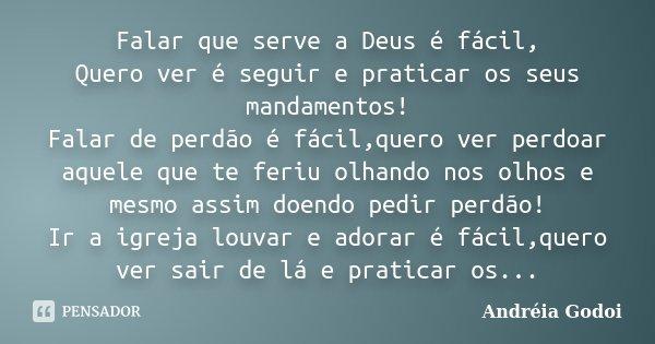 Falar que serve a Deus é fácil, Quero ver é seguir e praticar os seus mandamentos! Falar de perdão é fácil,quero ver perdoar aquele que te feriu olhando nos olh... Frase de Andreia Godoi.