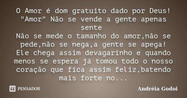 """O Amor é dom gratuito dado por Deus! """"Amor"""" Não se vende a gente apenas sente Não se mede o tamanho do amor,não se pede,não se nega,a gente se apega! ... Frase de Andreia Godoi."""
