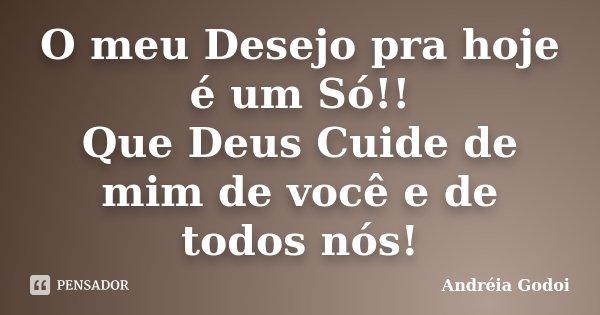 O meu Desejo pra hoje é um Só!! Que Deus Cuide de mim de você e de todos nós!... Frase de Andreia Godoi.