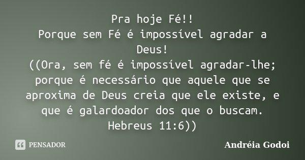 Pra hoje Fé!! Porque sem Fé é impossível agradar a Deus! ((Ora, sem fé é impossível agradar-lhe; porque é necessário que aquele que se aproxima de Deus creia qu... Frase de Andreia Godoi.