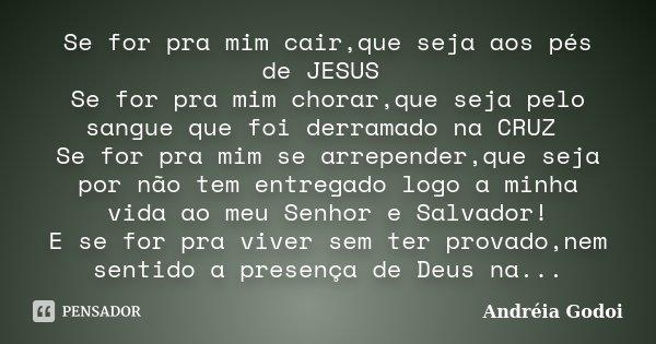Se for pra mim cair,que seja aos pés de JESUS Se for pra mim chorar,que seja pelo sangue que foi derramado na CRUZ Se for pra mim se arrepender,que seja por não... Frase de Andreia Godoi.