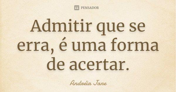 Admitir que se erra, é uma forma de acertar.... Frase de Andréia Jane.