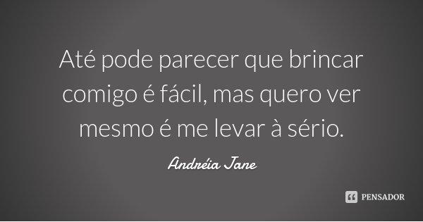 Até pode parecer que brincar comigo é fácil, mas quero ver mesmo é me levar à sério.... Frase de Andréia Jane.
