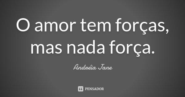 O amor tem forças, mas nada força.... Frase de Andréia Jane.