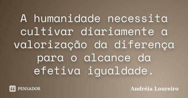 A humanidade necessita cultivar diariamente a valorização da diferença para o alcance da efetiva igualdade.... Frase de Andréia Loureiro.