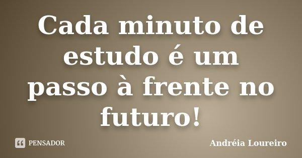 Cada minuto de estudo é um passo à frente no futuro!... Frase de Andréia Loureiro.